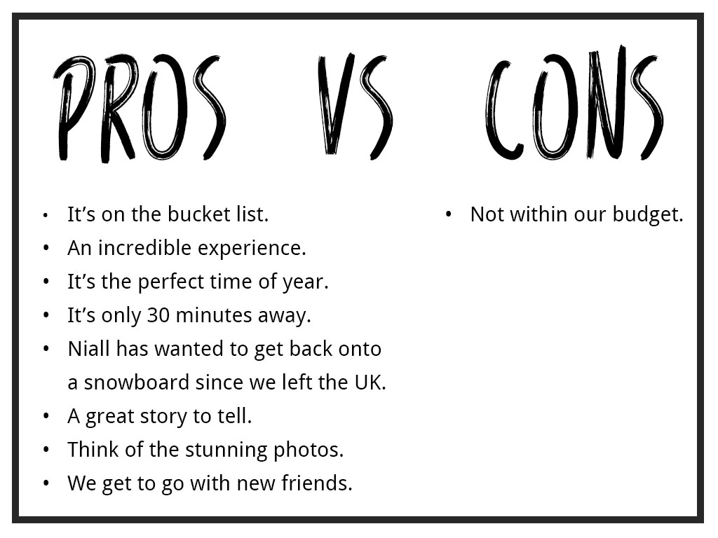 Pros • It's on the bucket list. • An incredible experience. • It's the perfect time of year to go. • It's only 30 minutes away. • Niall has been wanting to get back on a snowboard since we left the UK. • A great story to tell. • Think of the stunning photos. • We get to go with new friends. VS Cons • Not within budget. How to budget for travel, , budgeting while travelling